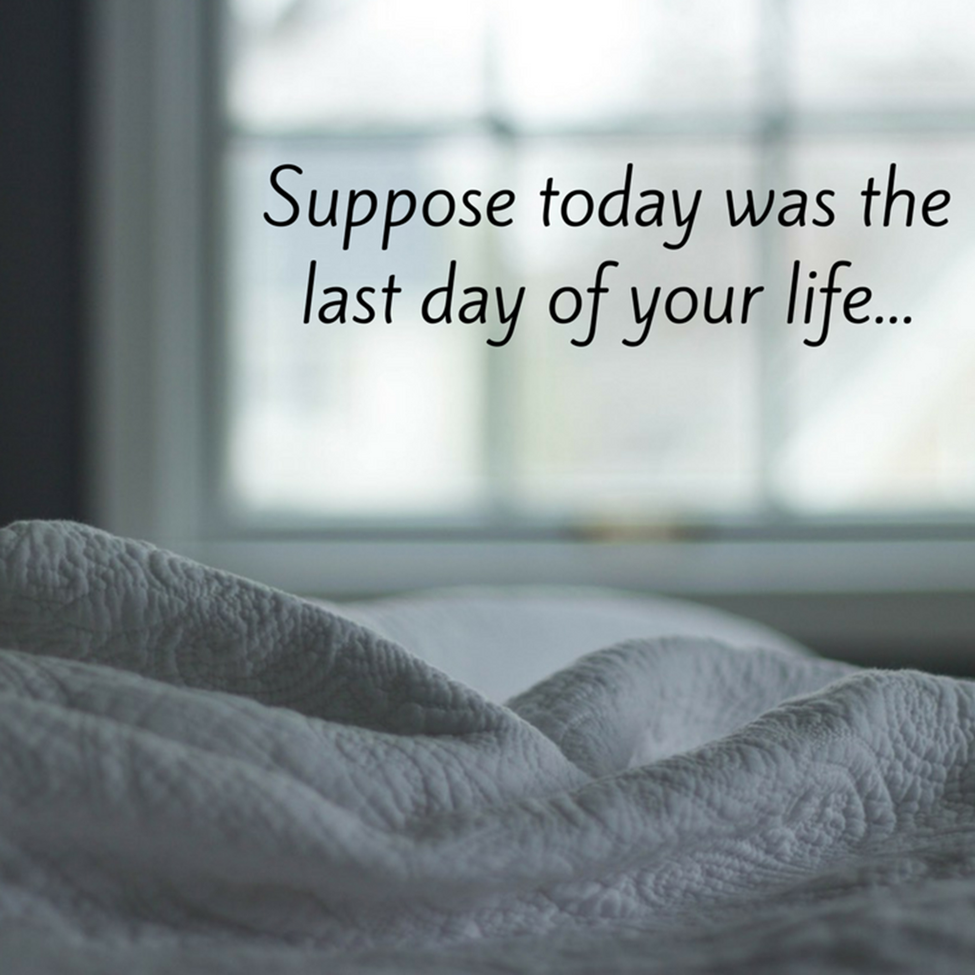 Suppose today was the last day of your life...